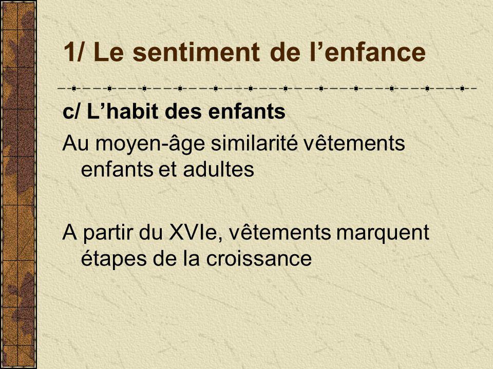 1/ Le sentiment de lenfance c/ Lhabit des enfants Au moyen-âge similarité vêtements enfants et adultes A partir du XVIe, vêtements marquent étapes de