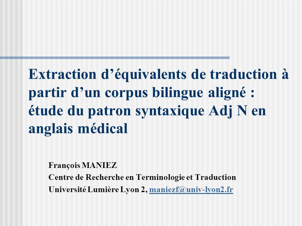 Extraction déquivalents de traduction à partir dun corpus bilingue aligné : étude du patron syntaxique Adj N en anglais médical François MANIEZ Centre