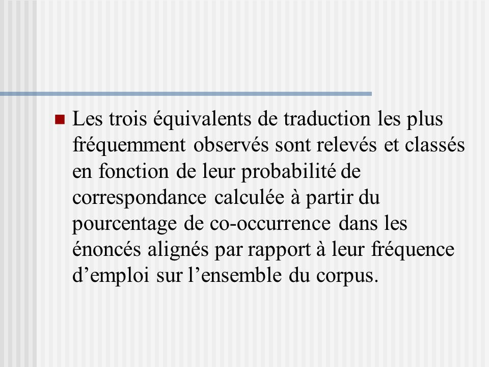 Les trois équivalents de traduction les plus fréquemment observés sont relevés et classés en fonction de leur probabilité de correspondance calculée à partir du pourcentage de co-occurrence dans les énoncés alignés par rapport à leur fréquence demploi sur lensemble du corpus.