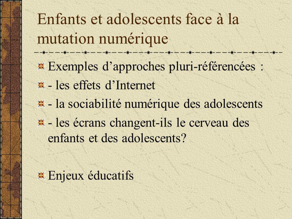 Enfants et adolescents face à la mutation numérique Exemples dapproches pluri-référencées : - les effets dInternet - la sociabilité numérique des adolescents - les écrans changent-ils le cerveau des enfants et des adolescents.