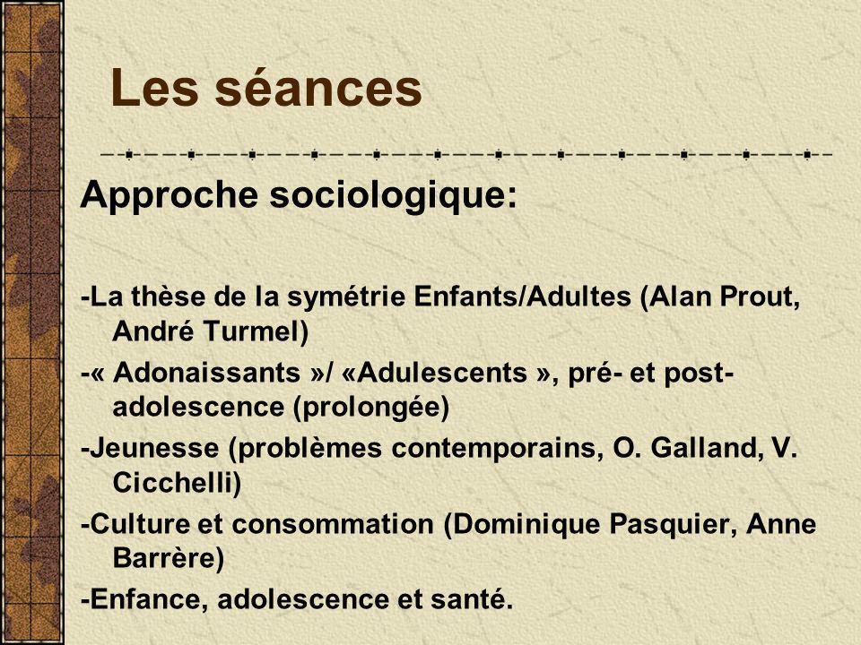Les séances Approche sociologique: -La thèse de la symétrie Enfants/Adultes (Alan Prout, André Turmel) -« Adonaissants »/ «Adulescents », pré- et post- adolescence (prolongée) -Jeunesse (problèmes contemporains, O.