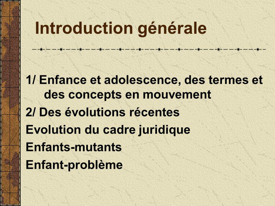 Introduction générale 1/ Enfance et adolescence, des termes et des concepts en mouvement 2/ Des évolutions récentes Evolution du cadre juridique Enfants-mutants Enfant-problème