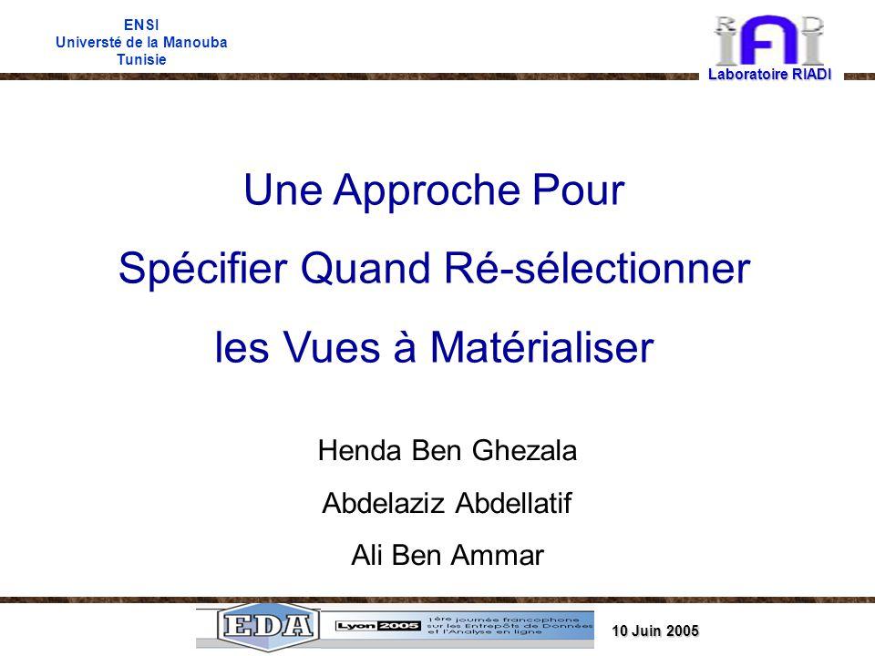 10 Juin 2005 ENSI Universté de la Manouba Tunisie Une Approche Pour Spécifier Quand Ré-sélectionner les Vues à Matérialiser Henda Ben Ghezala Abdelaziz Abdellatif Ali Ben Ammar Laboratoire RIADI