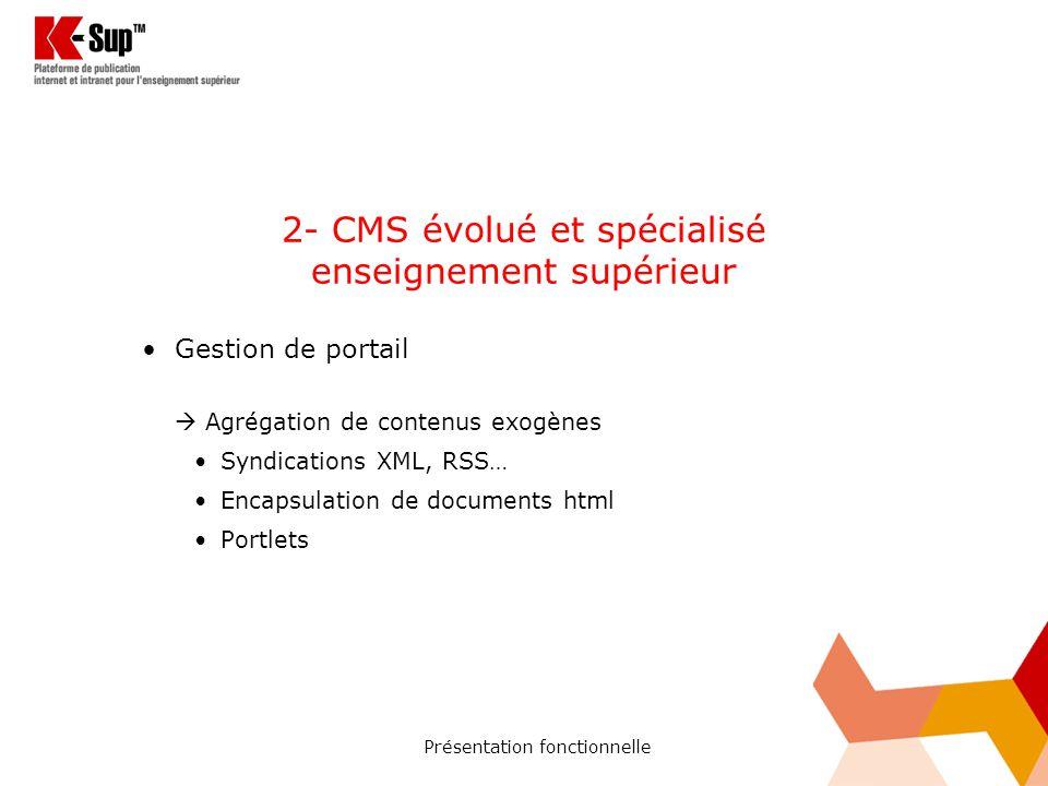 Présentation fonctionnelle 2- CMS évolué et spécialisé enseignement supérieur Gestion de portail Agrégation de contenus exogènes Syndications XML, RSS… Encapsulation de documents html Portlets