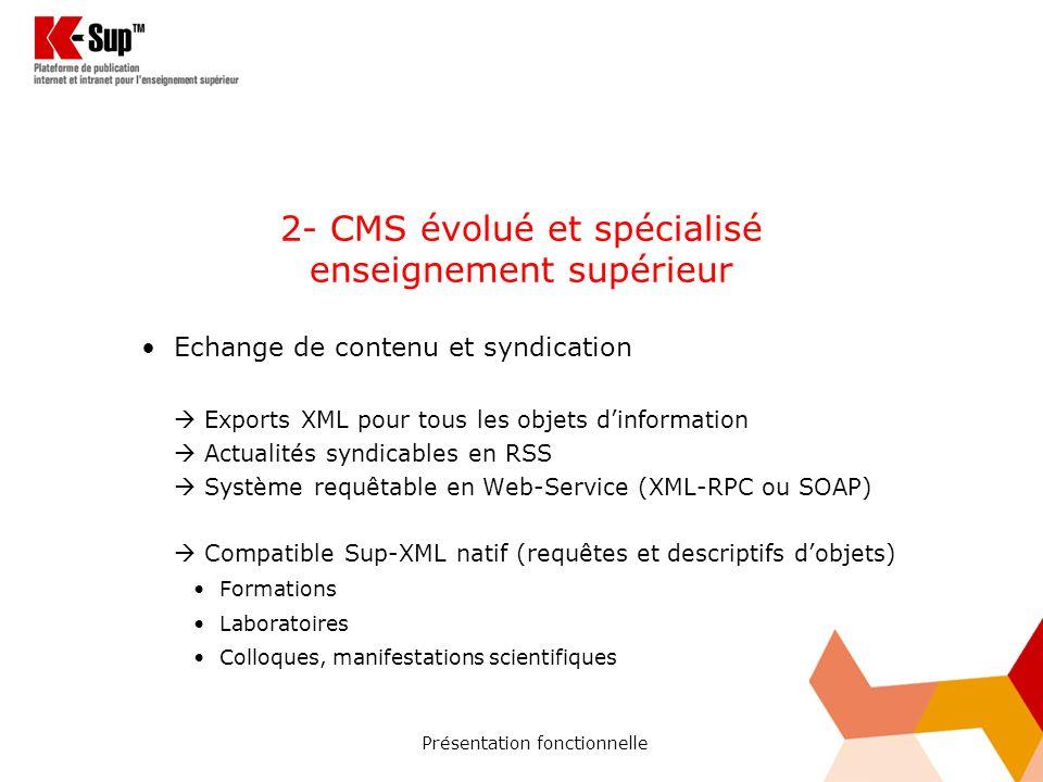 Présentation fonctionnelle 2- CMS évolué et spécialisé enseignement supérieur Echange de contenu et syndication Exports XML pour tous les objets dinformation Actualités syndicables en RSS Système requêtable en Web-Service (XML-RPC ou SOAP) Compatible Sup-XML natif (requêtes et descriptifs dobjets) Formations Laboratoires Colloques, manifestations scientifiques