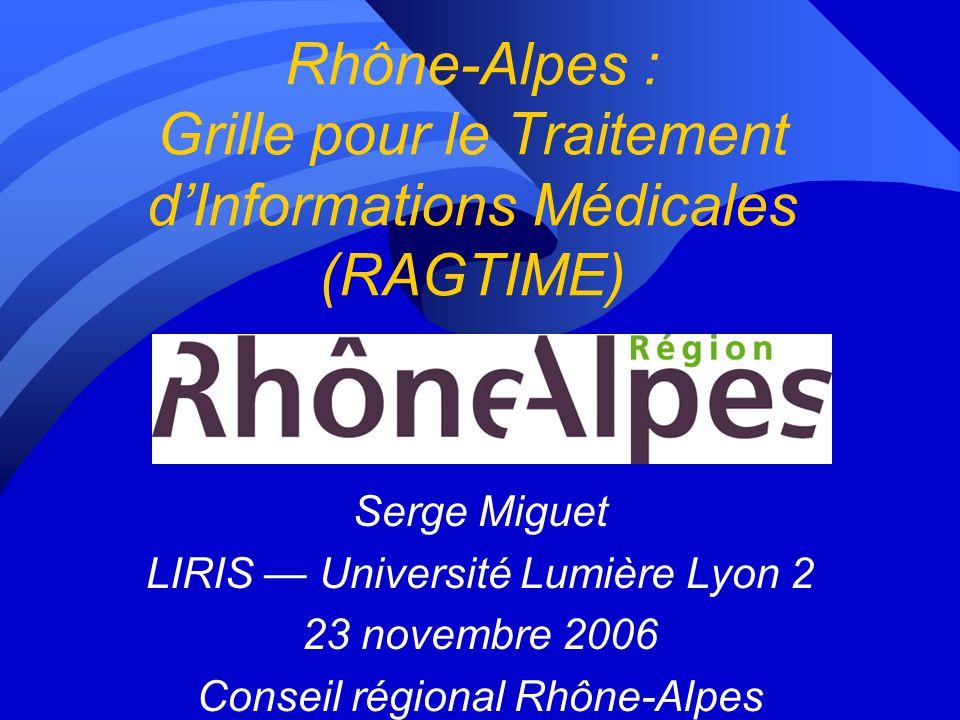 Rhône-Alpes : Grille pour le Traitement dInformations Médicales (RAGTIME) Serge Miguet LIRIS Université Lumière Lyon 2 23 novembre 2006 Conseil régional Rhône-Alpes