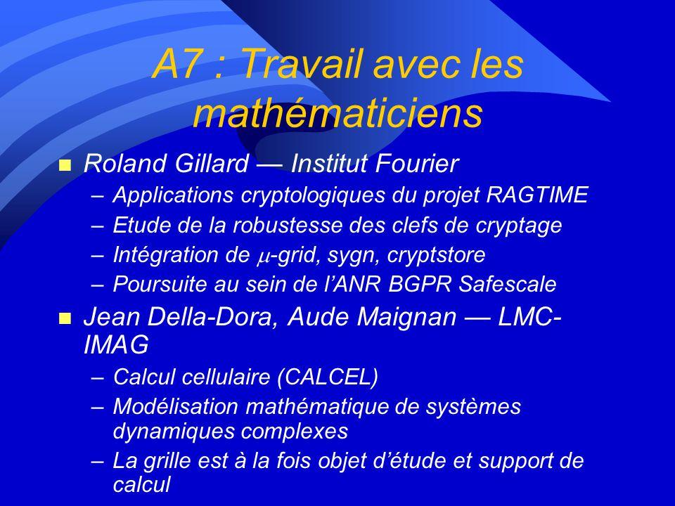 A7 : Travail avec les mathématiciens n Roland Gillard Institut Fourier –Applications cryptologiques du projet RAGTIME –Etude de la robustesse des clefs de cryptage –Intégration de -grid, sygn, cryptstore –Poursuite au sein de lANR BGPR Safescale n Jean Della-Dora, Aude Maignan LMC- IMAG –Calcul cellulaire (CALCEL) –Modélisation mathématique de systèmes dynamiques complexes –La grille est à la fois objet détude et support de calcul