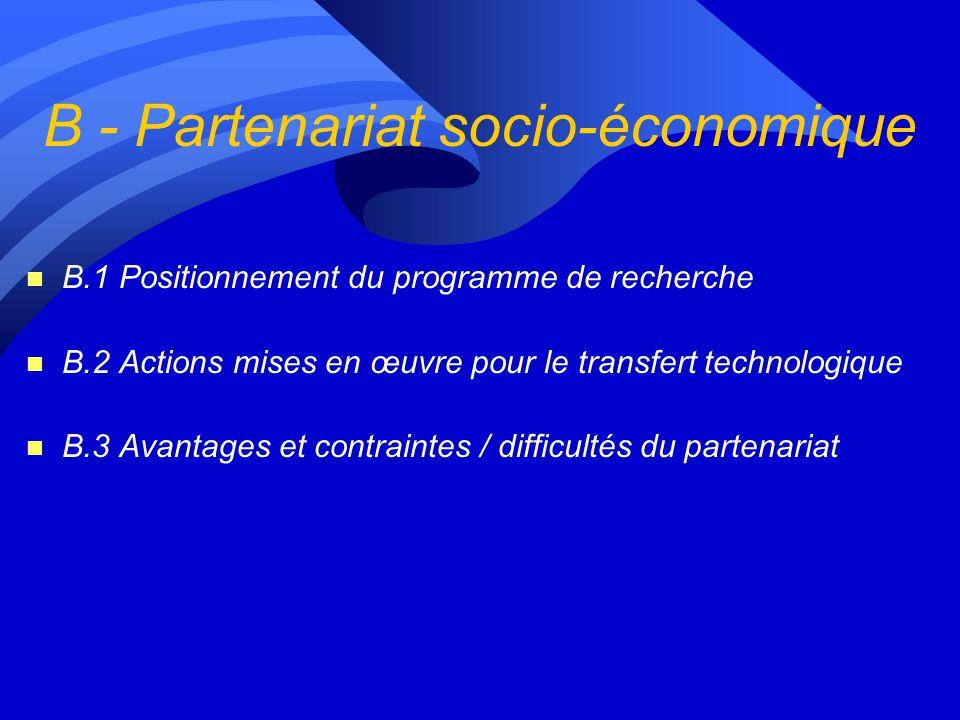 B - Partenariat socio-économique n B.1 Positionnement du programme de recherche n B.2 Actions mises en œuvre pour le transfert technologique n B.3 Avantages et contraintes / difficultés du partenariat