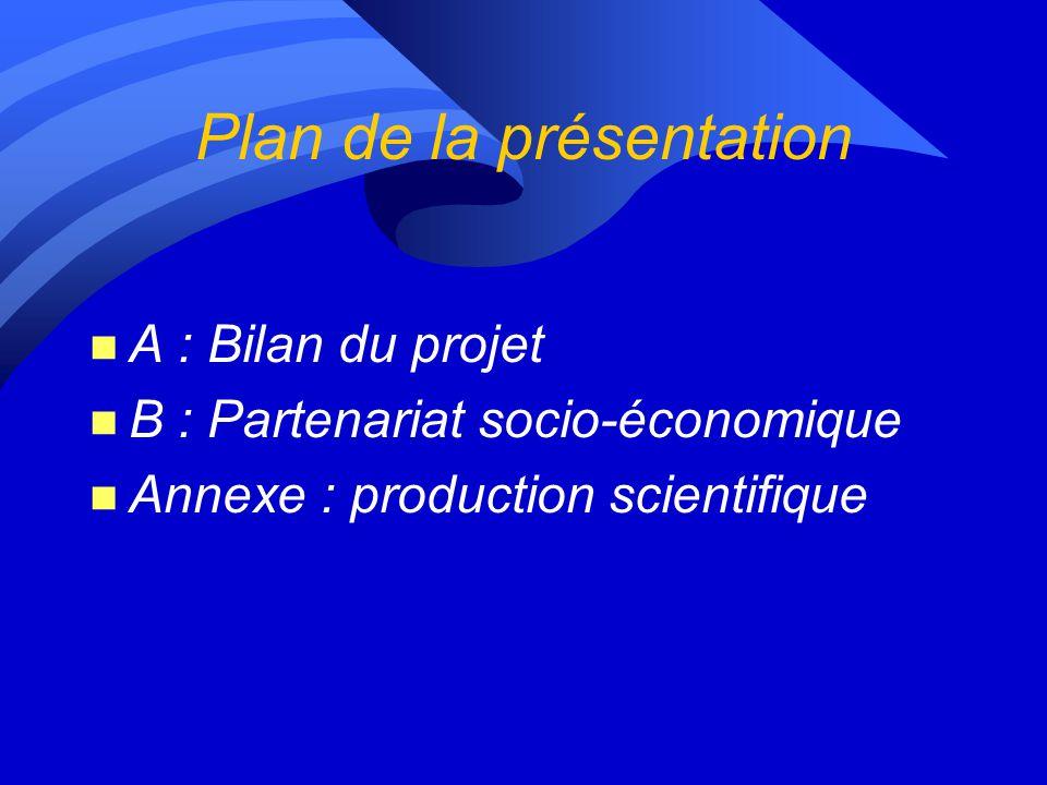 Plan de la présentation n A : Bilan du projet n B : Partenariat socio-économique n Annexe : production scientifique