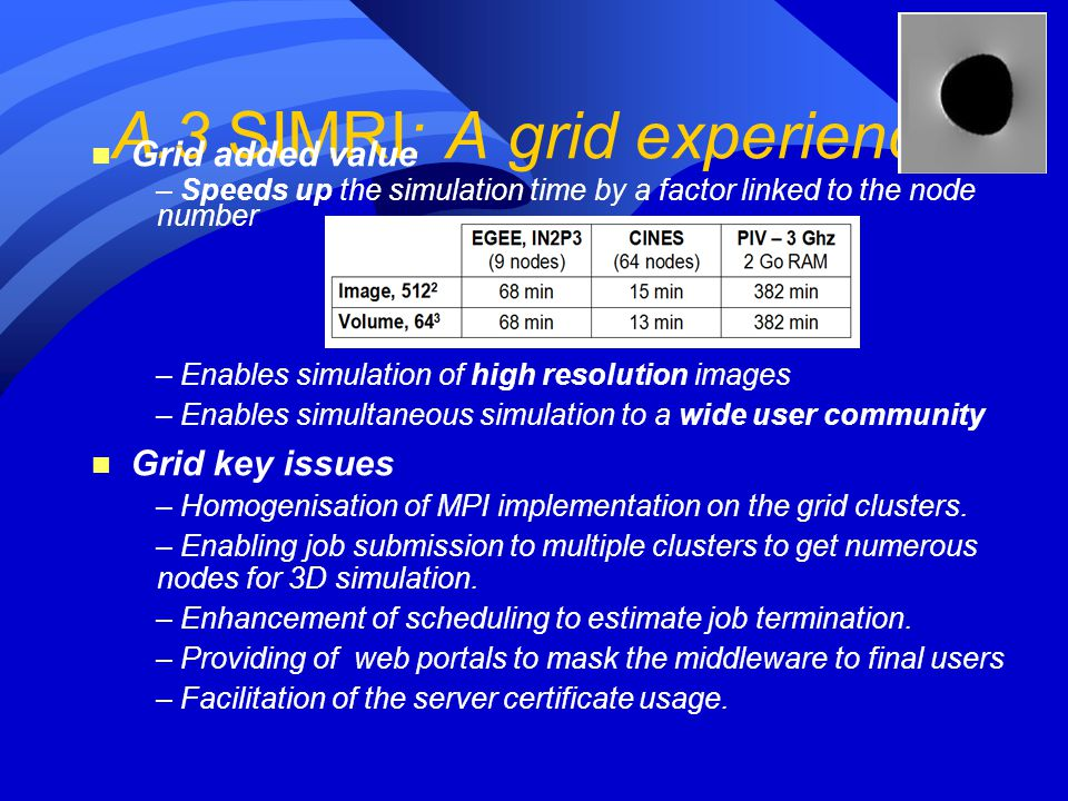 A.3 SIMRI: A grid experience n Grid added value – Speeds up the simulation time by a factor linked to the node number – Enables simulation of high res