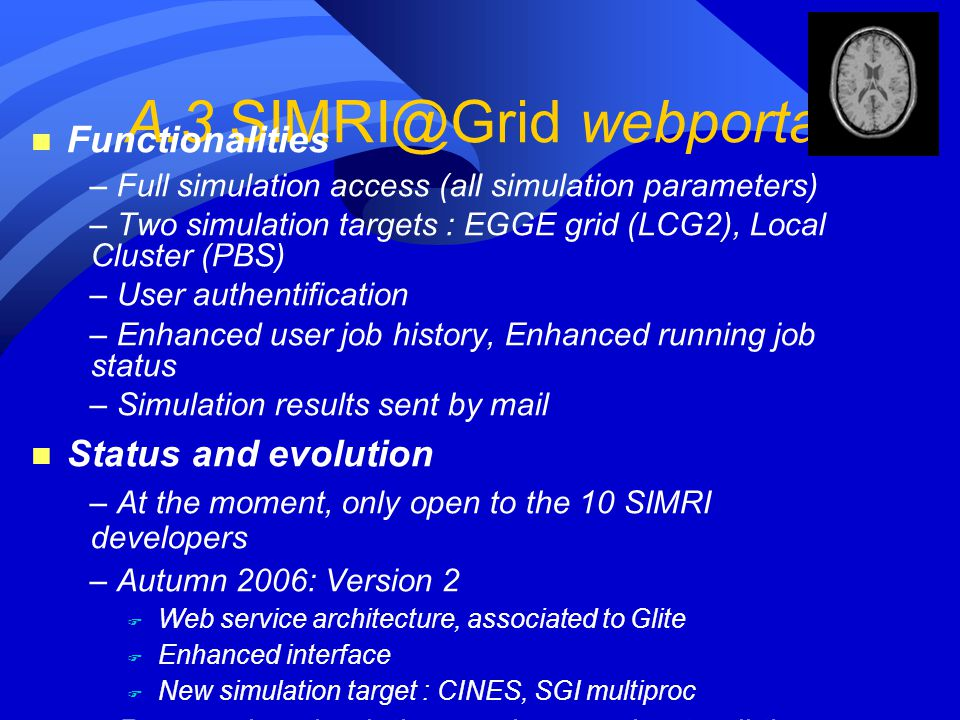 A.3 SIMRI@Grid webportal n Functionalities – Full simulation access (all simulation parameters) – Two simulation targets : EGGE grid (LCG2), Local Clu