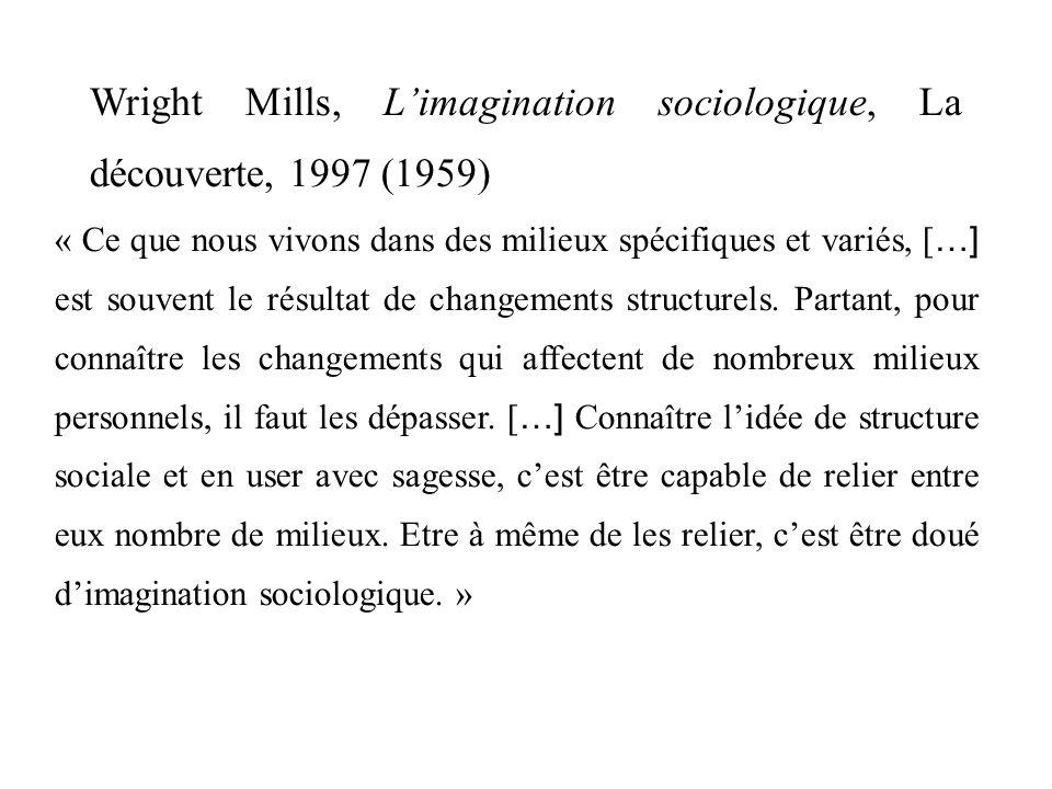 Wright Mills, Limagination sociologique, La découverte, 1997 (1959) « Ce que nous vivons dans des milieux spécifiques et variés, [ …] est souvent le résultat de changements structurels.