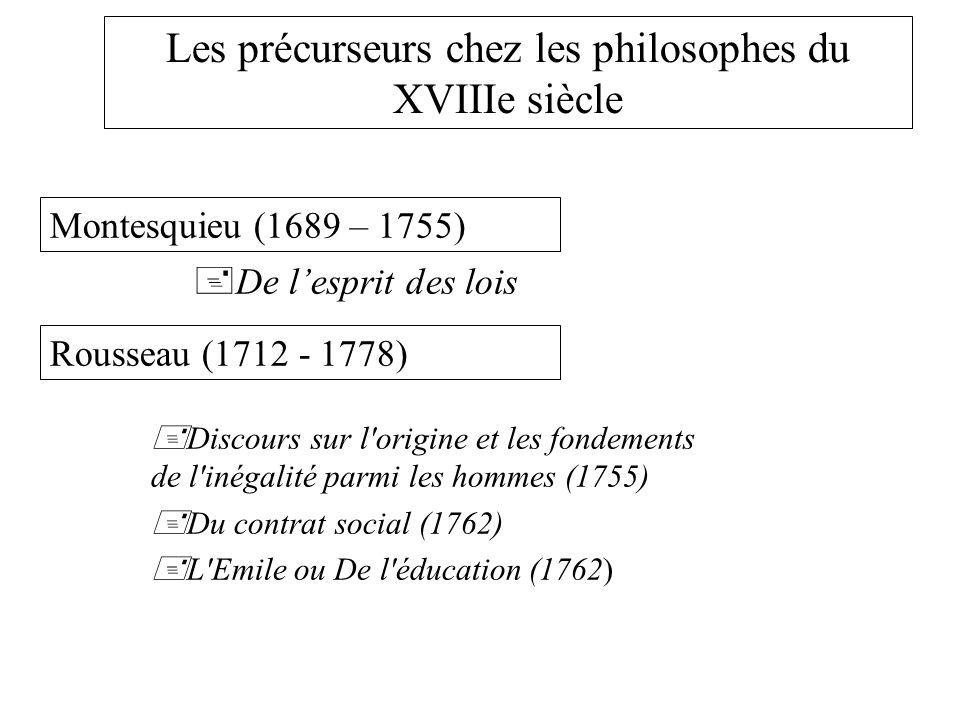 Les précurseurs chez les philosophes du XVIIIe siècle De lesprit des lois Rousseau (1712 - 1778) Discours sur l origine et les fondements de l inégalité parmi les hommes (1755) Du contrat social (1762) L Emile ou De l éducation (1762) Montesquieu (1689 – 1755)