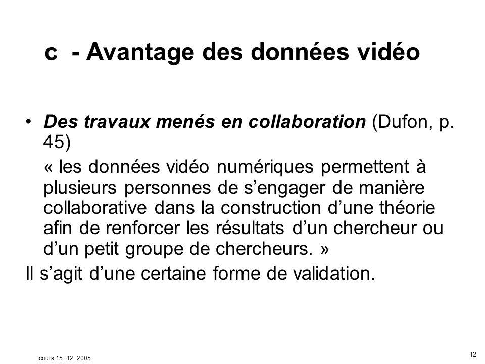 cours 15_12_2005 12 c - Avantage des données vidéo Des travaux menés en collaboration (Dufon, p. 45) « les données vidéo numériques permettent à plusi