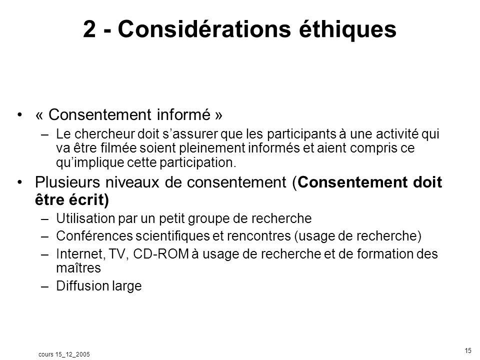 cours 15_12_2005 15 2 - Considérations éthiques « Consentement informé » –Le chercheur doit sassurer que les participants à une activité qui va être filmée soient pleinement informés et aient compris ce quimplique cette participation.