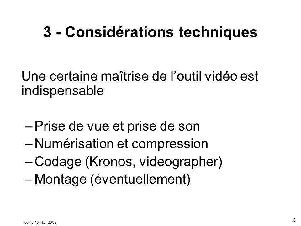 cours 15_12_2005 16 3 - Considérations techniques Une certaine maîtrise de loutil vidéo est indispensable –Prise de vue et prise de son –Numérisation