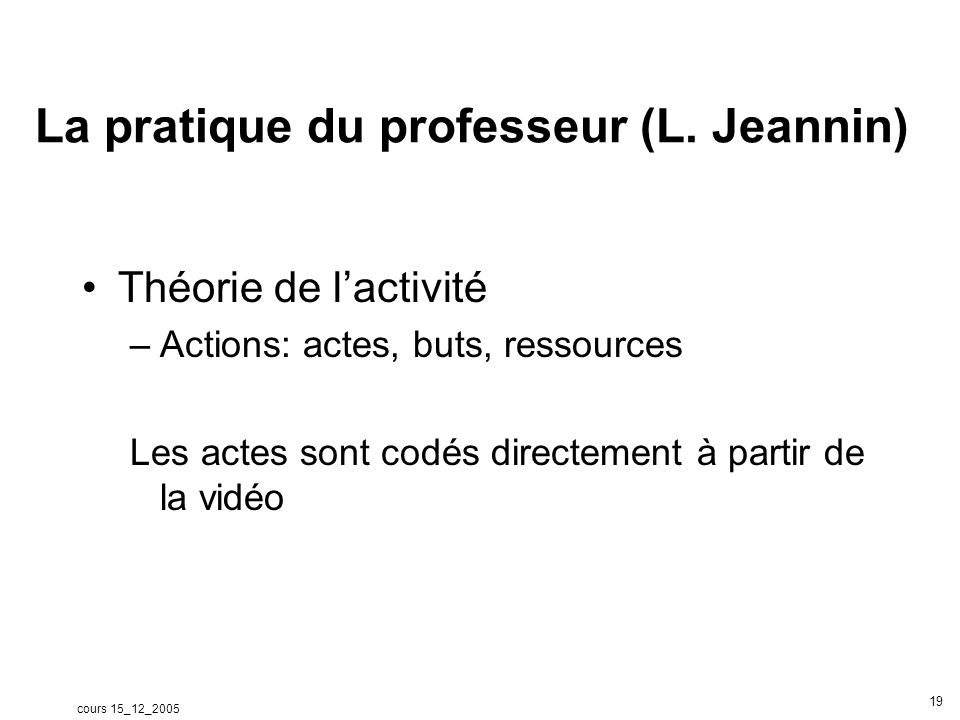 cours 15_12_2005 19 La pratique du professeur (L. Jeannin) Théorie de lactivité –Actions: actes, buts, ressources Les actes sont codés directement à p