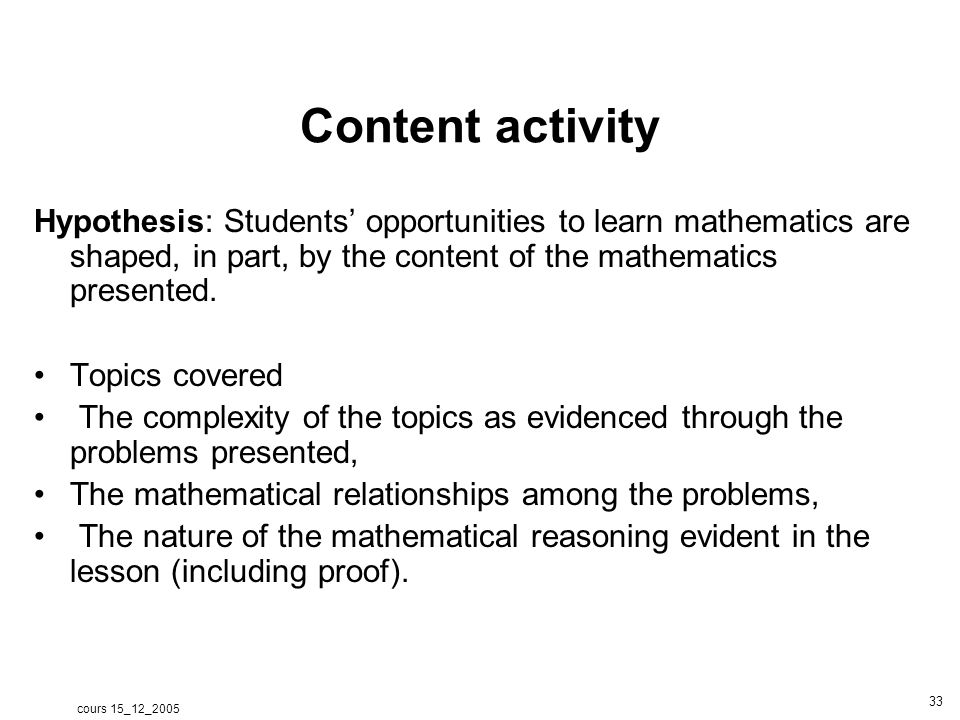 cours 15_12_2005 33 Content activity Hypothesis: Students opportunities to learn mathematics are shaped, in part, by the content of the mathematics presented.