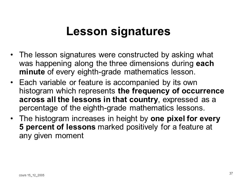 cours 15_12_2005 37 Lesson signatures The lesson signatures were constructed by asking what was happening along the three dimensions during each minute of every eighth-grade mathematics lesson.