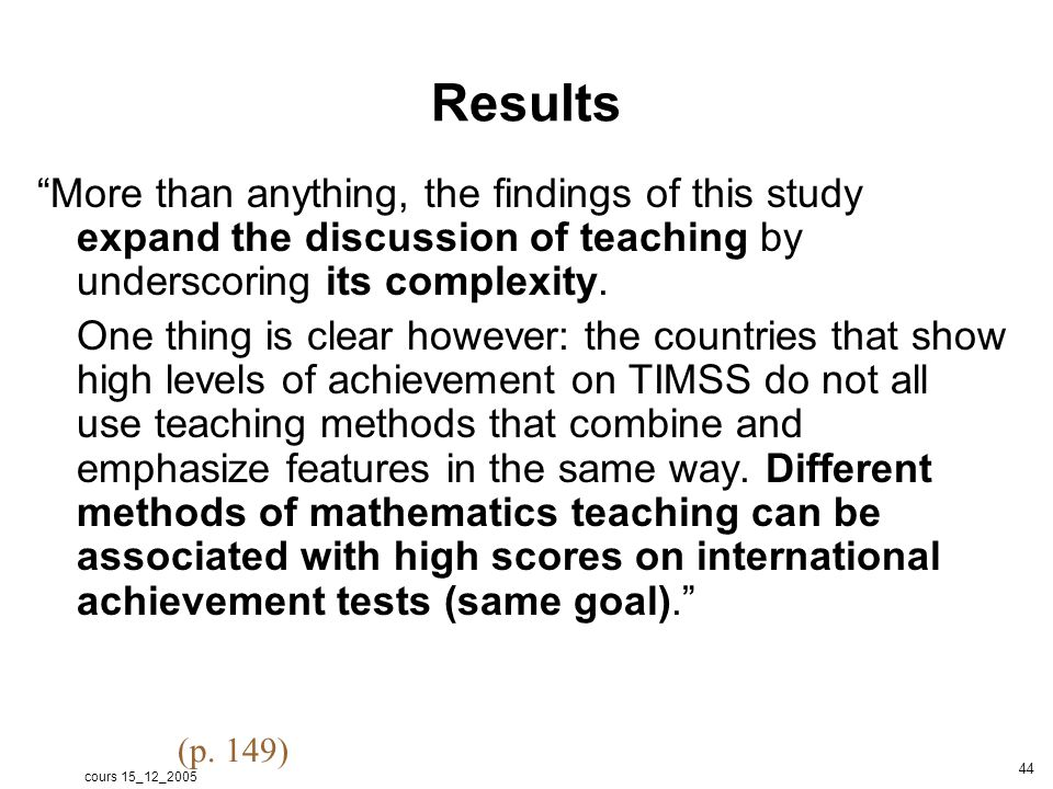 cours 15_12_2005 44 Results More than anything, the findings of this study expand the discussion of teaching by underscoring its complexity.