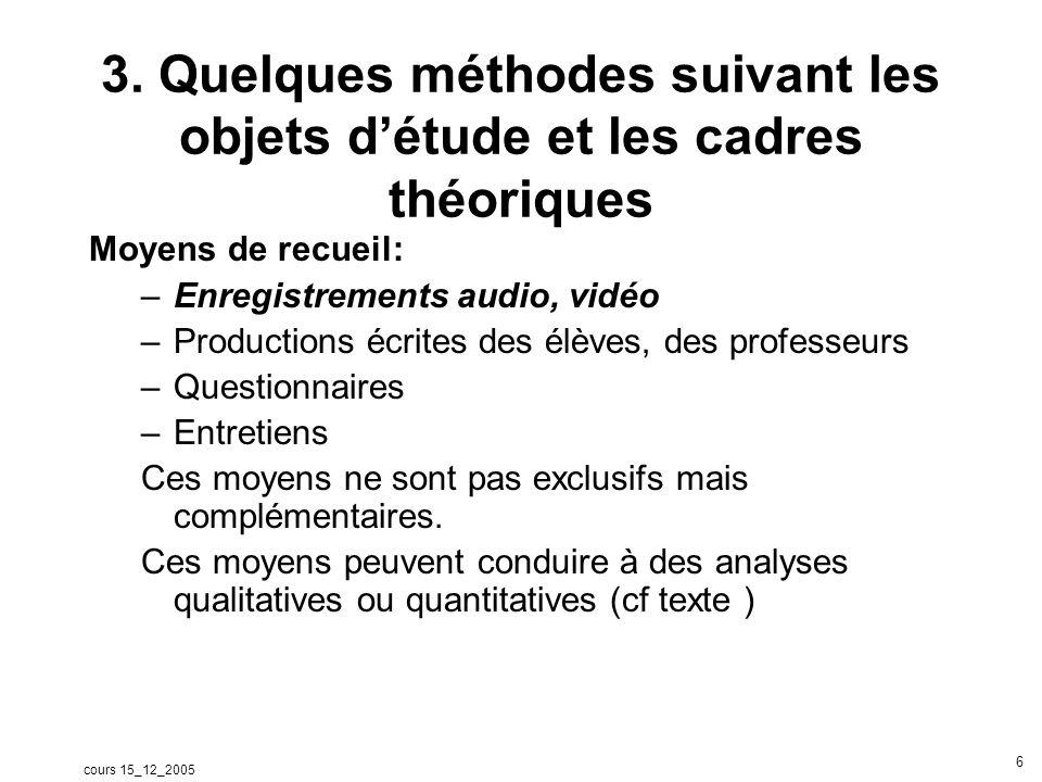 cours 15_12_2005 6 3. Quelques méthodes suivant les objets détude et les cadres théoriques Moyens de recueil: –Enregistrements audio, vidéo –Productio