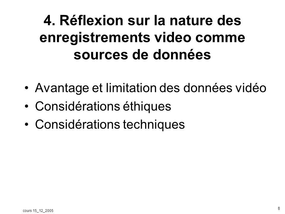 cours 15_12_2005 8 4. Réflexion sur la nature des enregistrements video comme sources de données Avantage et limitation des données vidéo Considératio