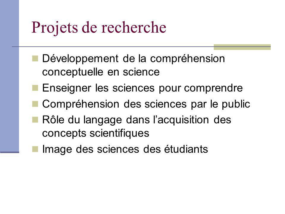 Projets de recherche Développement de la compréhension conceptuelle en science Enseigner les sciences pour comprendre Compréhension des sciences par le public Rôle du langage dans lacquisition des concepts scientifiques Image des sciences des étudiants