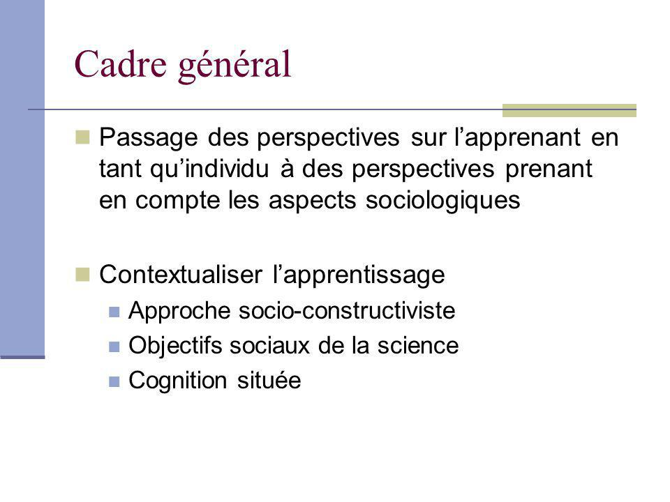Cadre général Passage des perspectives sur lapprenant en tant quindividu à des perspectives prenant en compte les aspects sociologiques Contextualiser lapprentissage Approche socio-constructiviste Objectifs sociaux de la science Cognition située