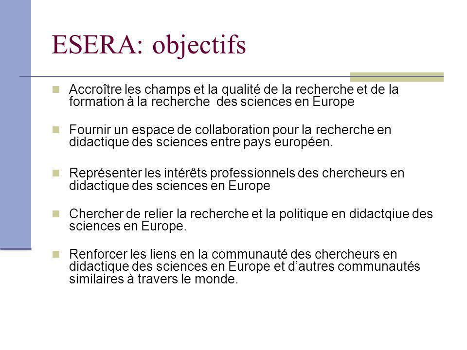 ESERA: objectifs Accroître les champs et la qualité de la recherche et de la formation à la recherche des sciences en Europe Fournir un espace de collaboration pour la recherche en didactique des sciences entre pays européen.