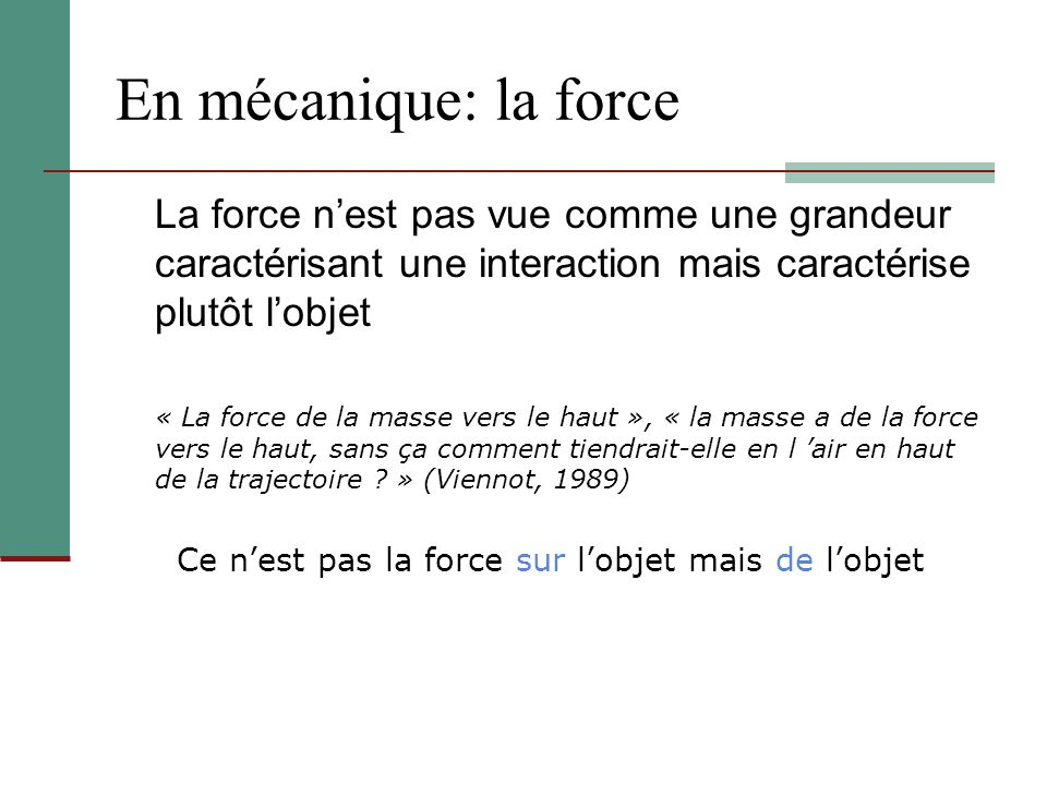 En mécanique: la force La force nest pas vue comme une grandeur caractérisant une interaction mais caractérise plutôt lobjet « La force de la masse ve