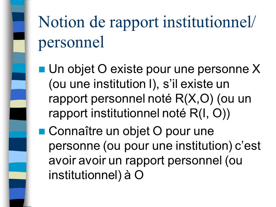 Notion de rapport institutionnel/ personnel Un objet O existe pour une personne X (ou une institution I), sil existe un rapport personnel noté R(X,O) (ou un rapport institutionnel noté R(I, O)) Connaître un objet O pour une personne (ou pour une institution) cest avoir avoir un rapport personnel (ou institutionnel) à O
