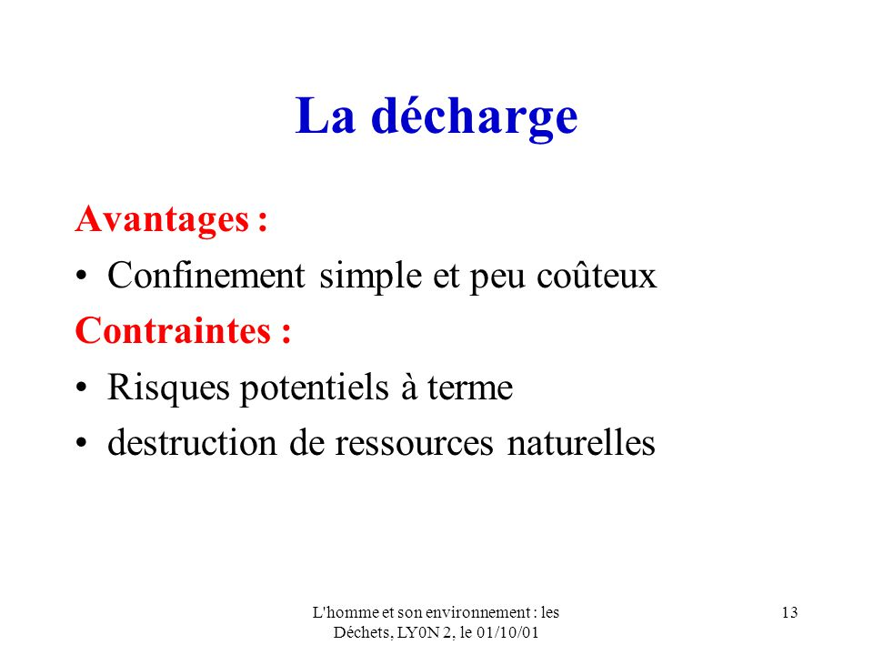 L homme et son environnement : les Déchets, LY0N 2, le 01/10/01 13 La décharge Avantages : Confinement simple et peu coûteux Contraintes : Risques potentiels à terme destruction de ressources naturelles