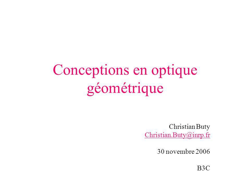 Conceptions en optique géométrique Christian Buty Christian.Buty@inrp.fr 30 novembre 2006 B3C