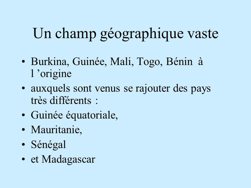 Un champ géographique vaste Burkina, Guinée, Mali, Togo, Bénin à l origine auxquels sont venus se rajouter des pays très différents : Guinée équatoriale, Mauritanie, Sénégal et Madagascar