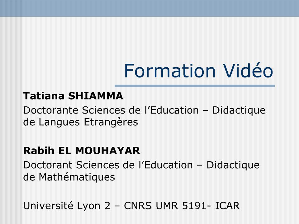 Formation Vidéo Tatiana SHIAMMA Doctorante Sciences de lEducation – Didactique de Langues Etrangères Rabih EL MOUHAYAR Doctorant Sciences de lEducatio