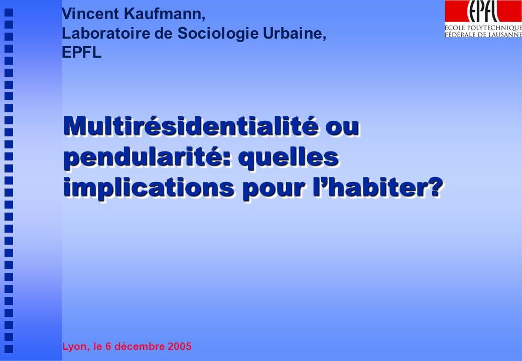 Vincent Kaufmann, Laboratoire de Sociologie Urbaine, EPFL Multirésidentialité ou pendularité: quelles implications pour lhabiter.