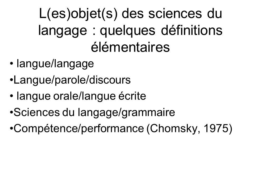 L(es)objet(s) des sciences du langage : quelques définitions élémentaires langue/langage Langue/parole/discours langue orale/langue écrite Sciences du langage/grammaire Compétence/performance (Chomsky, 1975)