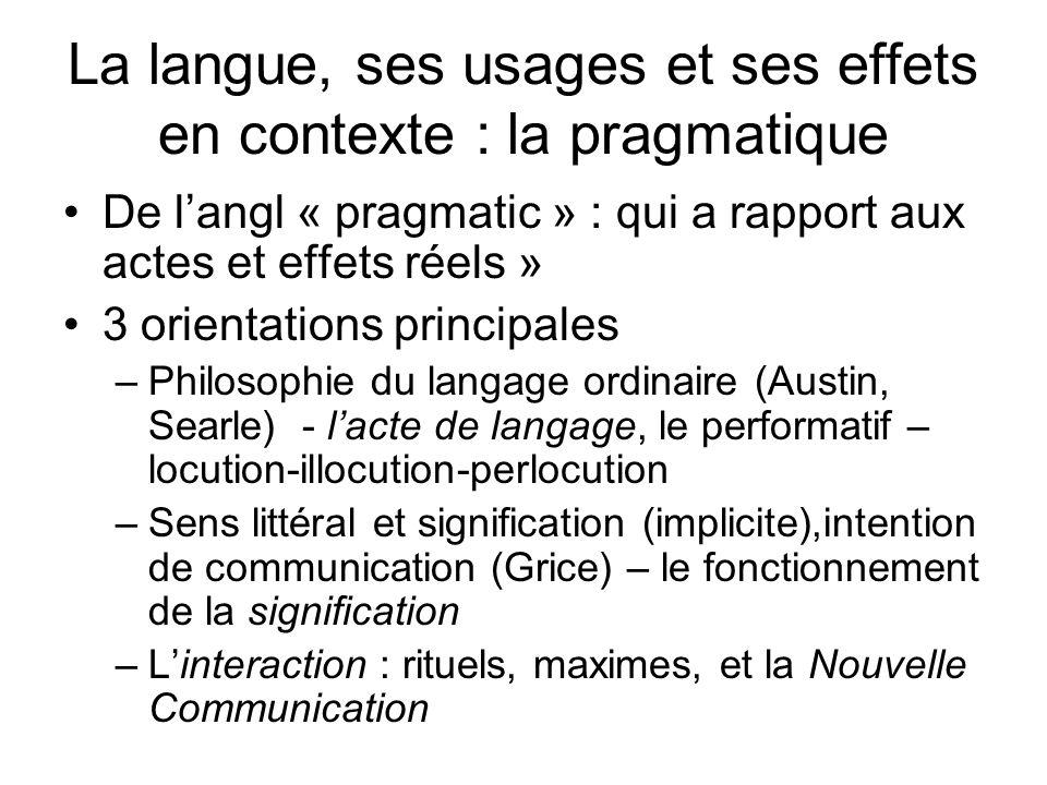 La langue, ses usages et ses effets en contexte : la pragmatique De langl « pragmatic » : qui a rapport aux actes et effets réels » 3 orientations pri