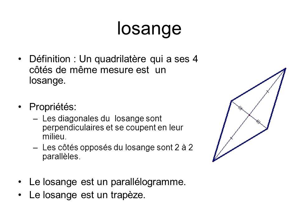 losange Définition : Un quadrilatère qui a ses 4 côtés de même mesure est un losange. Propriétés: –Les diagonales du losange sont perpendiculaires et