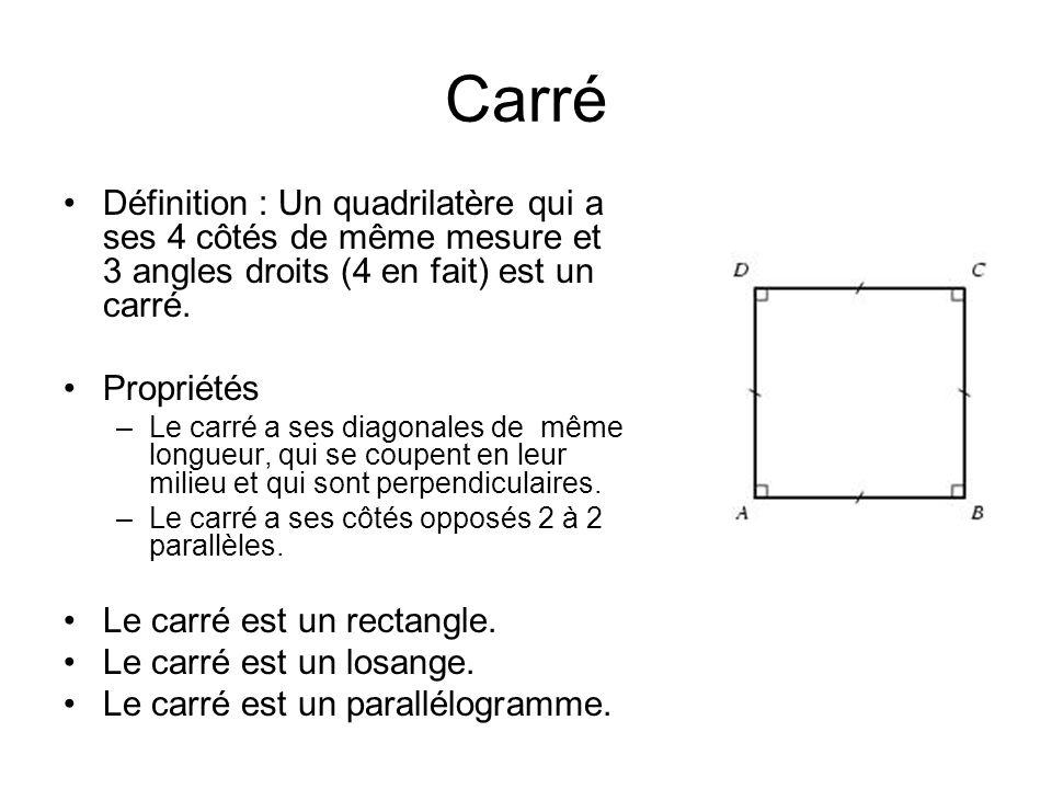 Carré Définition : Un quadrilatère qui a ses 4 côtés de même mesure et 3 angles droits (4 en fait) est un carré. Propriétés –Le carré a ses diagonales