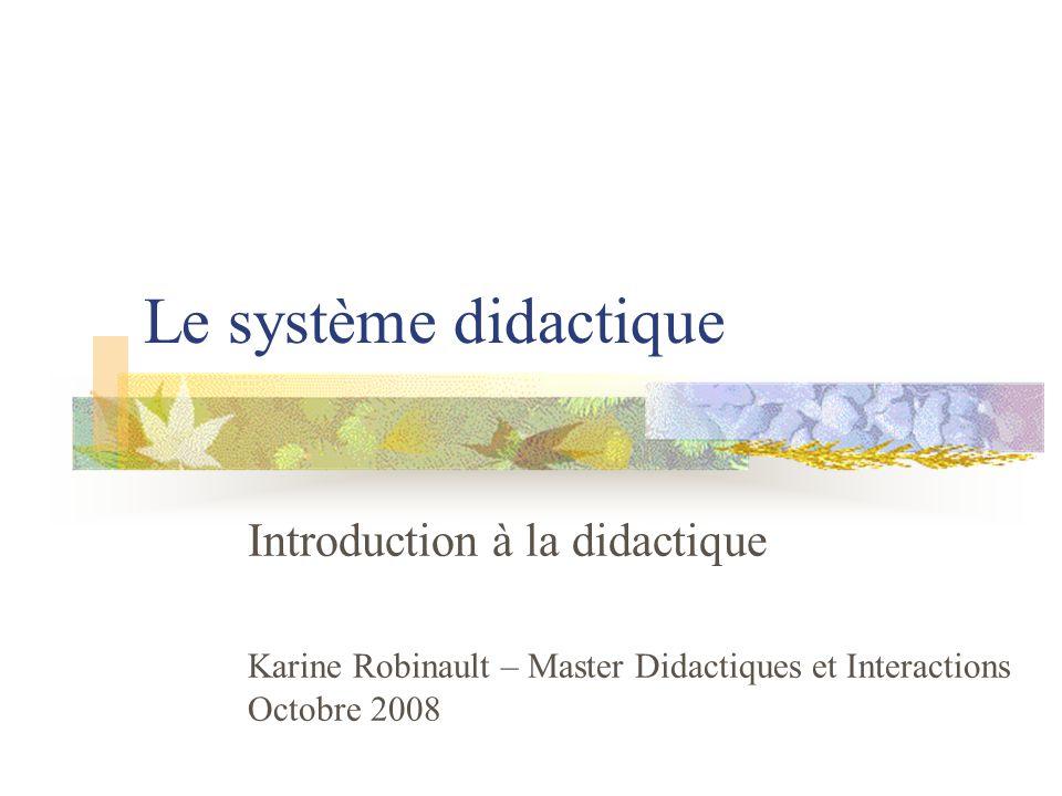 Le système didactique Introduction à la didactique Karine Robinault – Master Didactiques et Interactions Octobre 2008