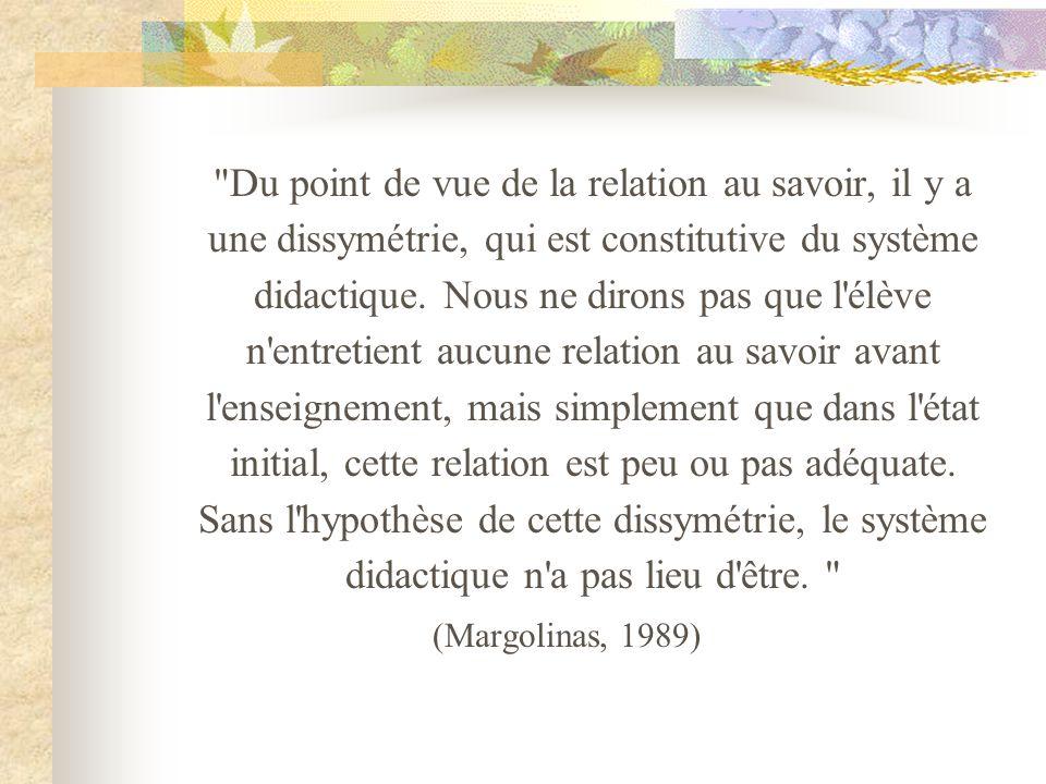 Du point de vue de la relation au savoir, il y a une dissymétrie, qui est constitutive du système didactique.