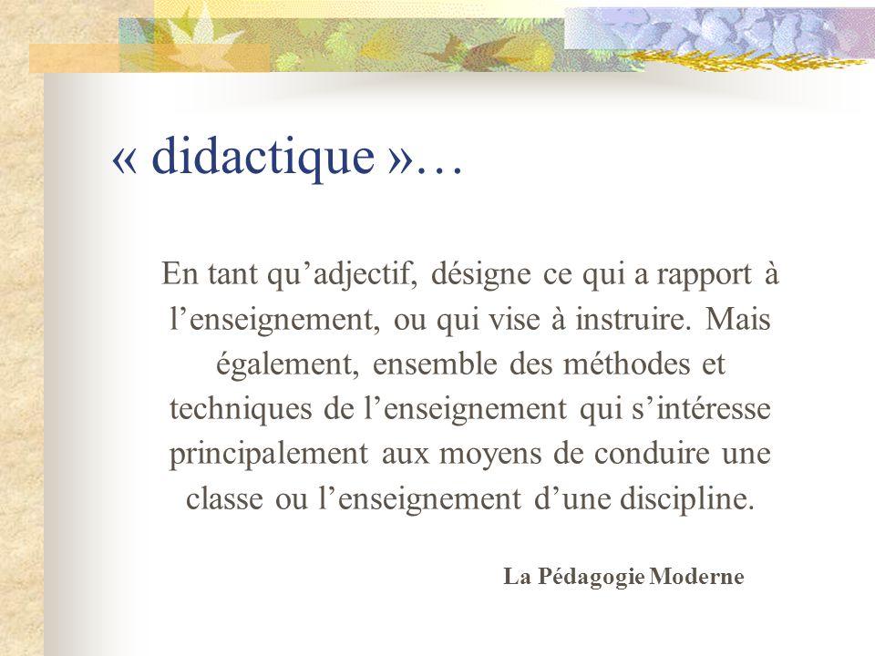 « didactique »… En tant quadjectif, désigne ce qui a rapport à lenseignement, ou qui vise à instruire.