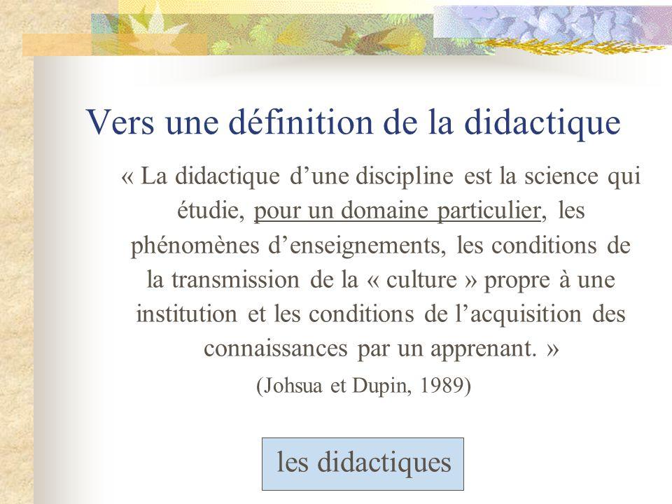 Vers une définition de la didactique « La didactique dune discipline est la science qui étudie, pour un domaine particulier, les phénomènes denseignements, les conditions de la transmission de la « culture » propre à une institution et les conditions de lacquisition des connaissances par un apprenant.