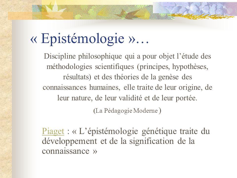 « Epistémologie »… Discipline philosophique qui a pour objet létude des méthodologies scientifiques (principes, hypothèses, résultats) et des théories de la genèse des connaissances humaines, elle traite de leur origine, de leur nature, de leur validité et de leur portée.