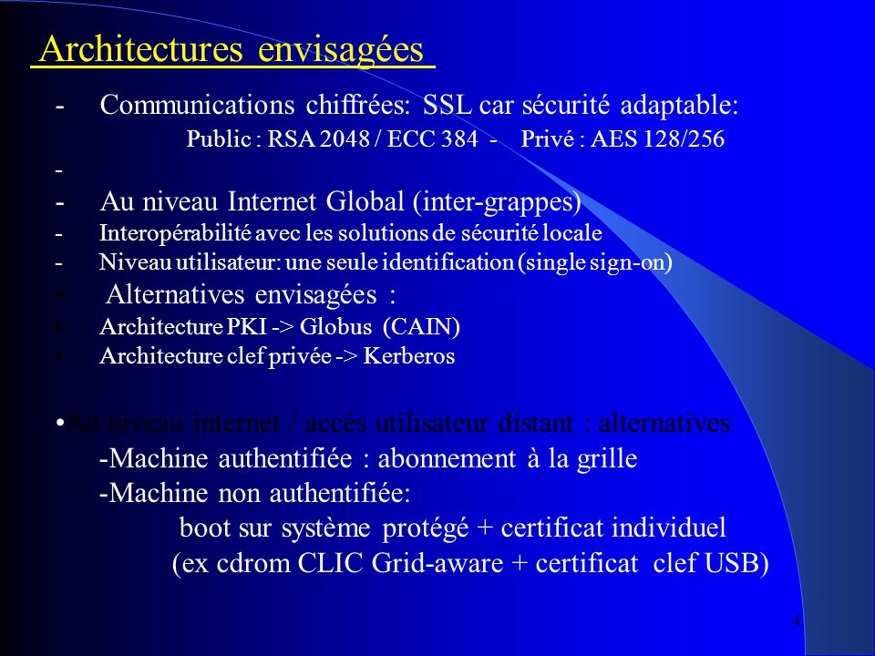 4 Architectures envisagées -Communications chiffrées: SSL car sécurité adaptable: Public : RSA 2048 / ECC 384 - Privé : AES 128/256 - -Au niveau Internet Global (inter-grappes) -Interopérabilité avec les solutions de sécurité locale -Niveau utilisateur: une seule identification (single sign-on) Alternatives envisagées : Architecture PKI -> Globus (CAIN) Architecture clef privée -> Kerberos Au niveau internet / accès utilisateur distant : alternatives -Machine authentifiée : abonnement à la grille -Machine non authentifiée: boot sur système protégé + certificat individuel (ex cdrom CLIC Grid-aware + certificat clef USB)