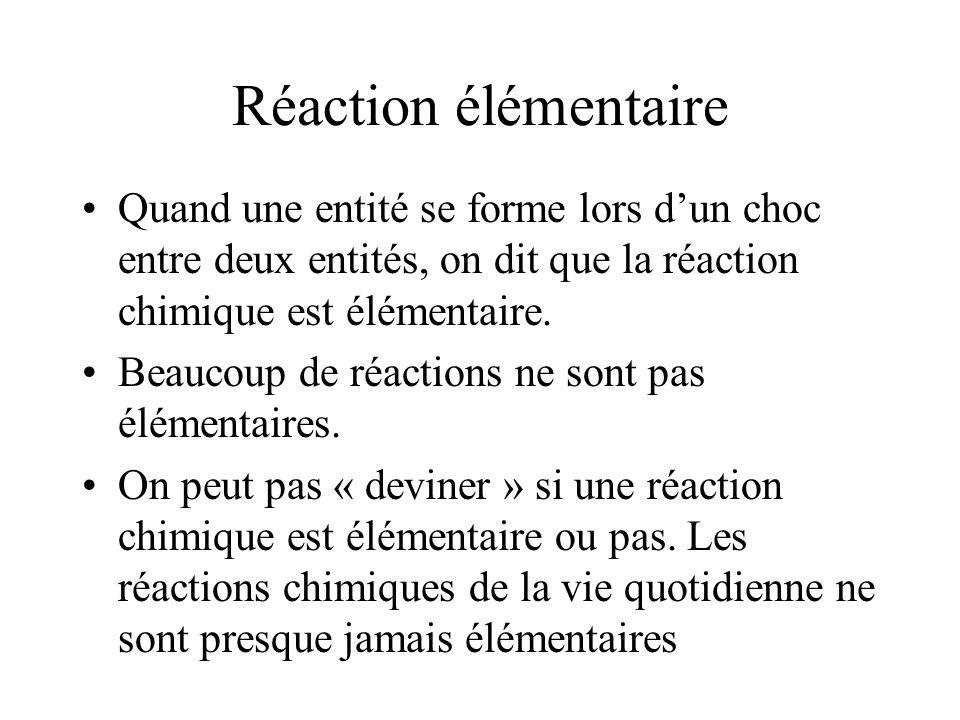 Réaction élémentaire Quand une entité se forme lors dun choc entre deux entités, on dit que la réaction chimique est élémentaire. Beaucoup de réaction