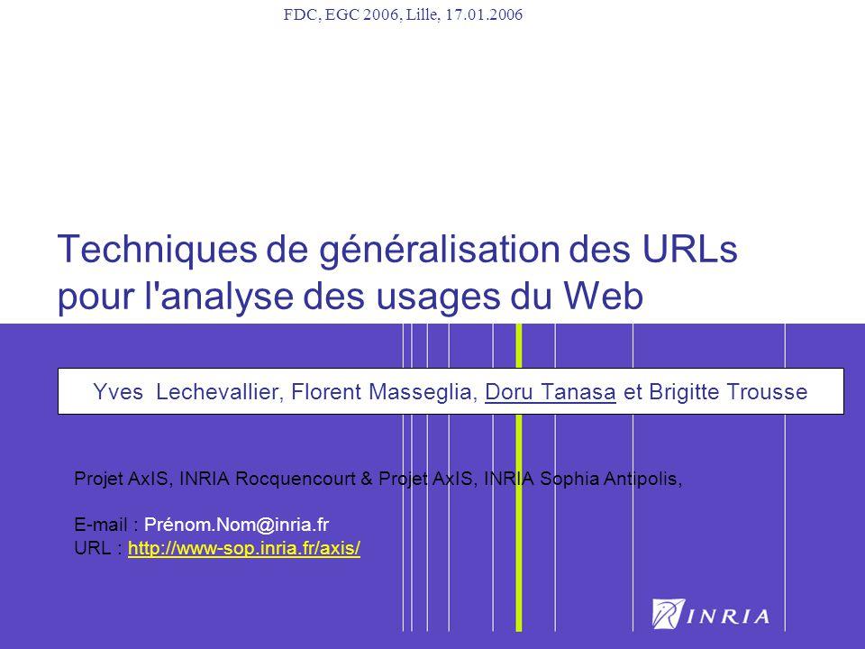1 Techniques de généralisation des URLs pour l analyse des usages du Web Yves Lechevallier, Florent Masseglia, Doru Tanasa et Brigitte Trousse Projet AxIS, INRIA Rocquencourt & Projet AxIS, INRIA Sophia Antipolis, E-mail : Prénom.Nom@inria.fr URL : http://www-sop.inria.fr/axis/ FDC, EGC 2006, Lille, 17.01.2006