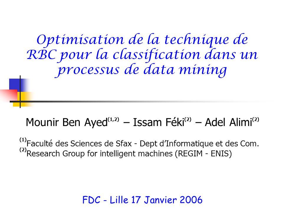 Optimisation de la technique de RBC pour la classification dans un processus de data mining Mounir Ben Ayed (1,2) – Issam Féki (2) – Adel Alimi (2) (1) Faculté des Sciences de Sfax - Dept dInformatique et des Com.