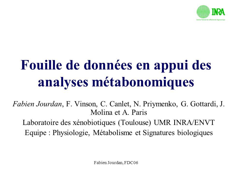 Fabien Jourdan, FDC06 Fouille de données en appui des analyses métabonomiques Fabien Jourdan, F. Vinson, C. Canlet, N. Priymenko, G. Gottardi, J. Moli